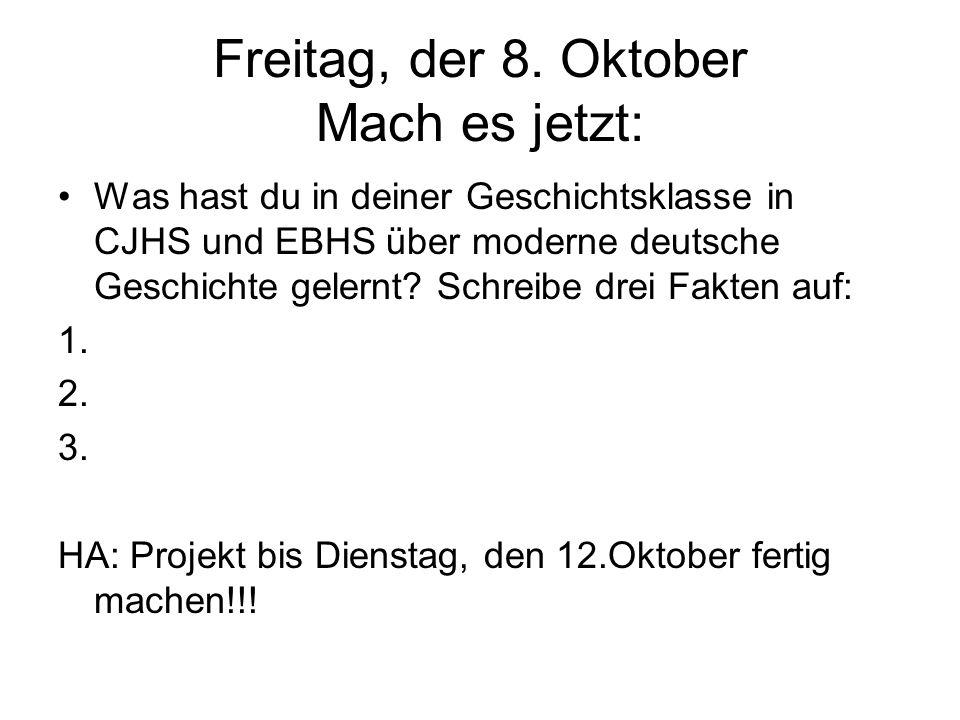 Freitag, der 8. Oktober Mach es jetzt: Was hast du in deiner Geschichtsklasse in CJHS und EBHS über moderne deutsche Geschichte gelernt? Schreibe drei