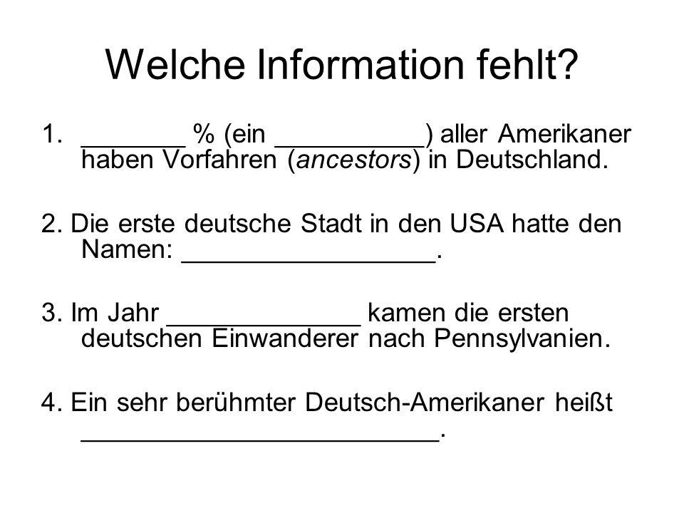 Welche Information fehlt? 1._______ % (ein __________) aller Amerikaner haben Vorfahren (ancestors) in Deutschland. 2. Die erste deutsche Stadt in den