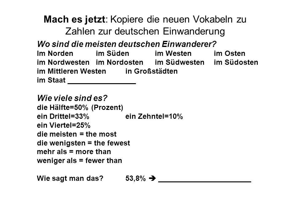 Mach es jetzt: Kopiere die neuen Vokabeln zu Zahlen zur deutschen Einwanderung Wo sind die meisten deutschen Einwanderer? Im Nordenim Südenim Westenim