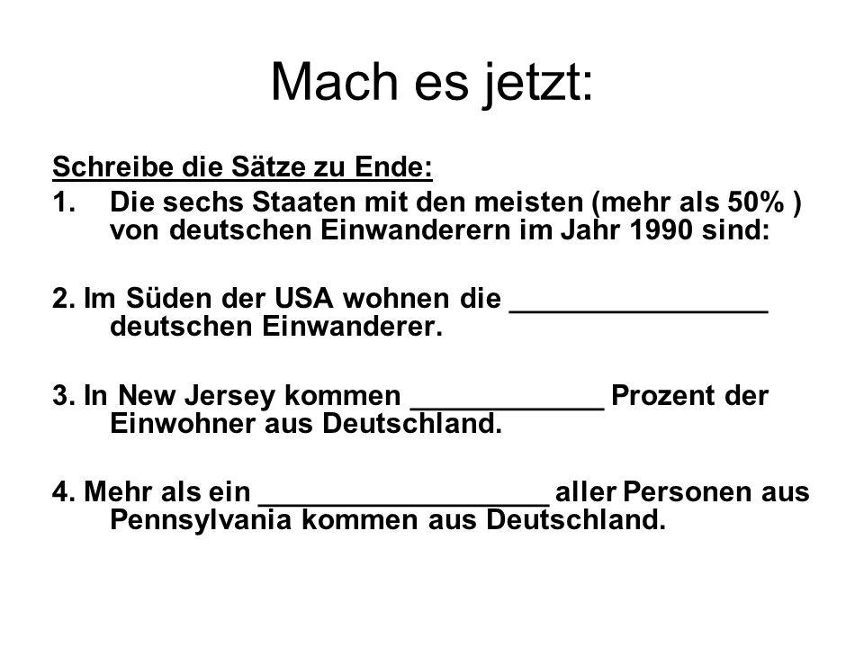 Mach es jetzt: Schreibe die Sätze zu Ende: 1.Die sechs Staaten mit den meisten (mehr als 50% ) von deutschen Einwanderern im Jahr 1990 sind: 2. Im Süd