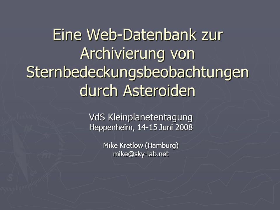 Eine Web-Datenbank zur Archivierung von Sternbedeckungsbeobachtungen durch Asteroiden VdS Kleinplanetentagung Heppenheim, 14-15 Juni 2008 Mike Kretlow (Hamburg) mike@sky-lab.net