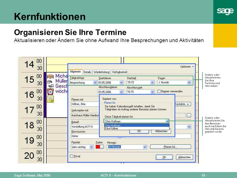 - 10 -ACT! 8 – KernfunktionenSage Software, Mai 2006 Kernfunktionen Organisieren Sie Ihre Termine Aktualisieren oder Ändern Sie ohne Aufwand Ihre Besp
