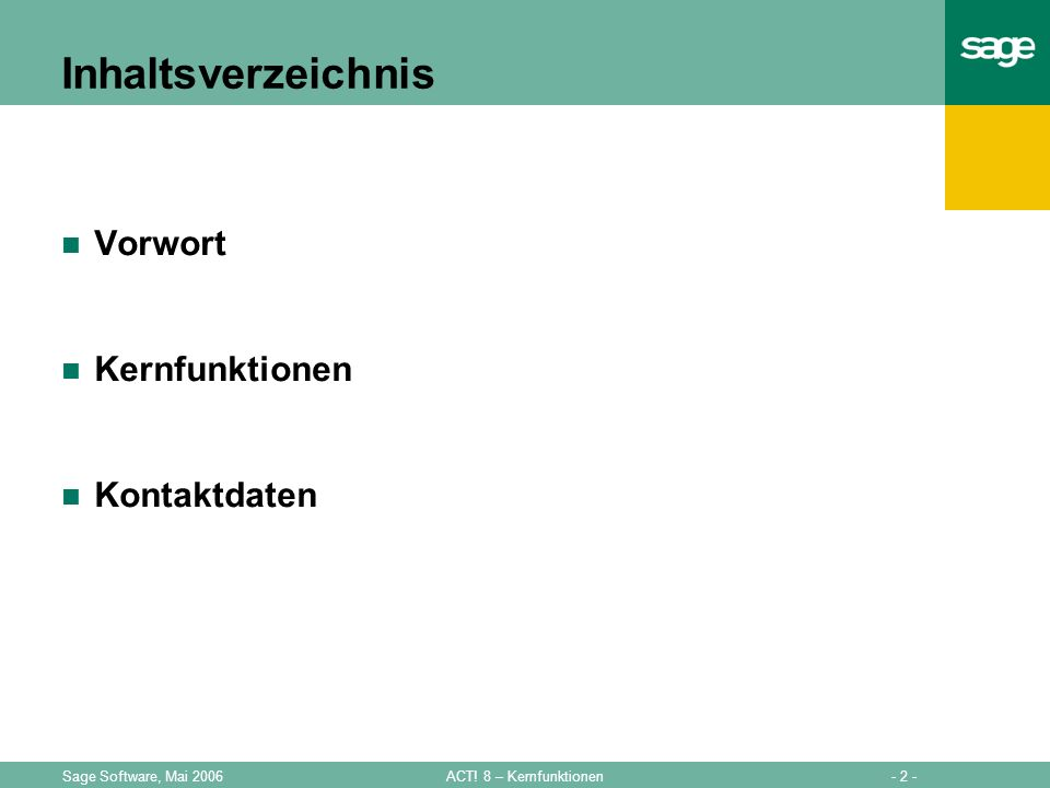 - 2 -ACT! 8 – KernfunktionenSage Software, Mai 2006 Inhaltsverzeichnis Vorwort Kernfunktionen Kontaktdaten