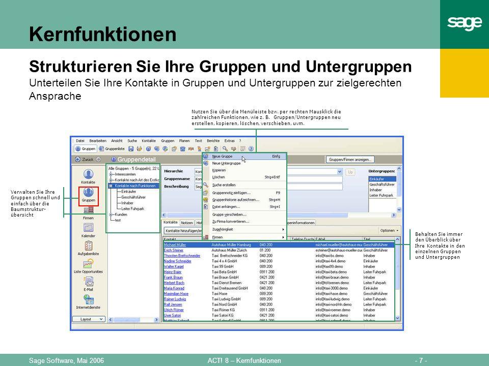 - 7 -ACT! 8 – KernfunktionenSage Software, Mai 2006 Kernfunktionen Strukturieren Sie Ihre Gruppen und Untergruppen Unterteilen Sie Ihre Kontakte in Gr
