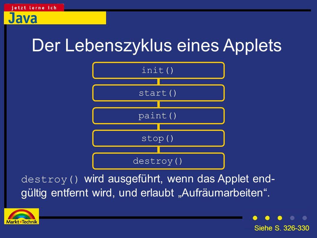 Der Lebenszyklus eines Applets init() destroy() wird ausgeführt, wenn das Applet end- gültig entfernt wird, und erlaubt Aufräumarbeiten. start() paint