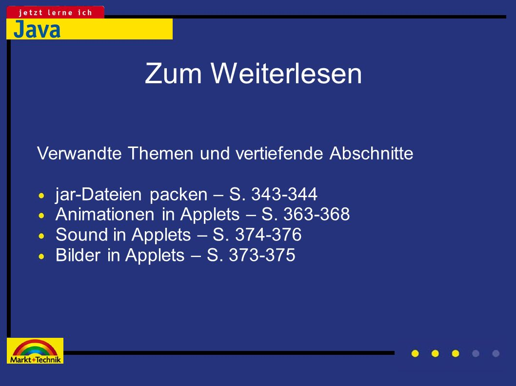 Zum Weiterlesen Verwandte Themen und vertiefende Abschnitte jar-Dateien packen – S. 343-344 Animationen in Applets – S. 363-368 Sound in Applets – S.