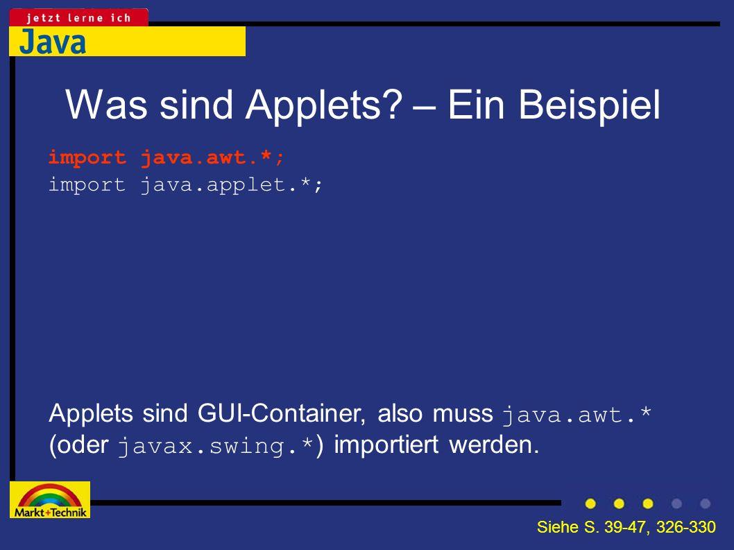 Was sind Applets? – Ein Beispiel Applets sind GUI-Container, also muss java.awt.* (oder javax.swing.* ) importiert werden. import java.awt.*; import j