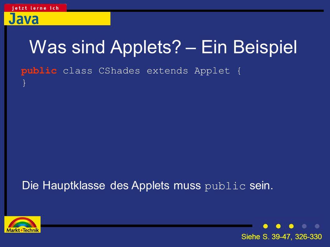Was sind Applets? – Ein Beispiel Die Hauptklasse des Applets muss public sein. public class CShades extends Applet { } Siehe S. 39-47, 326-330