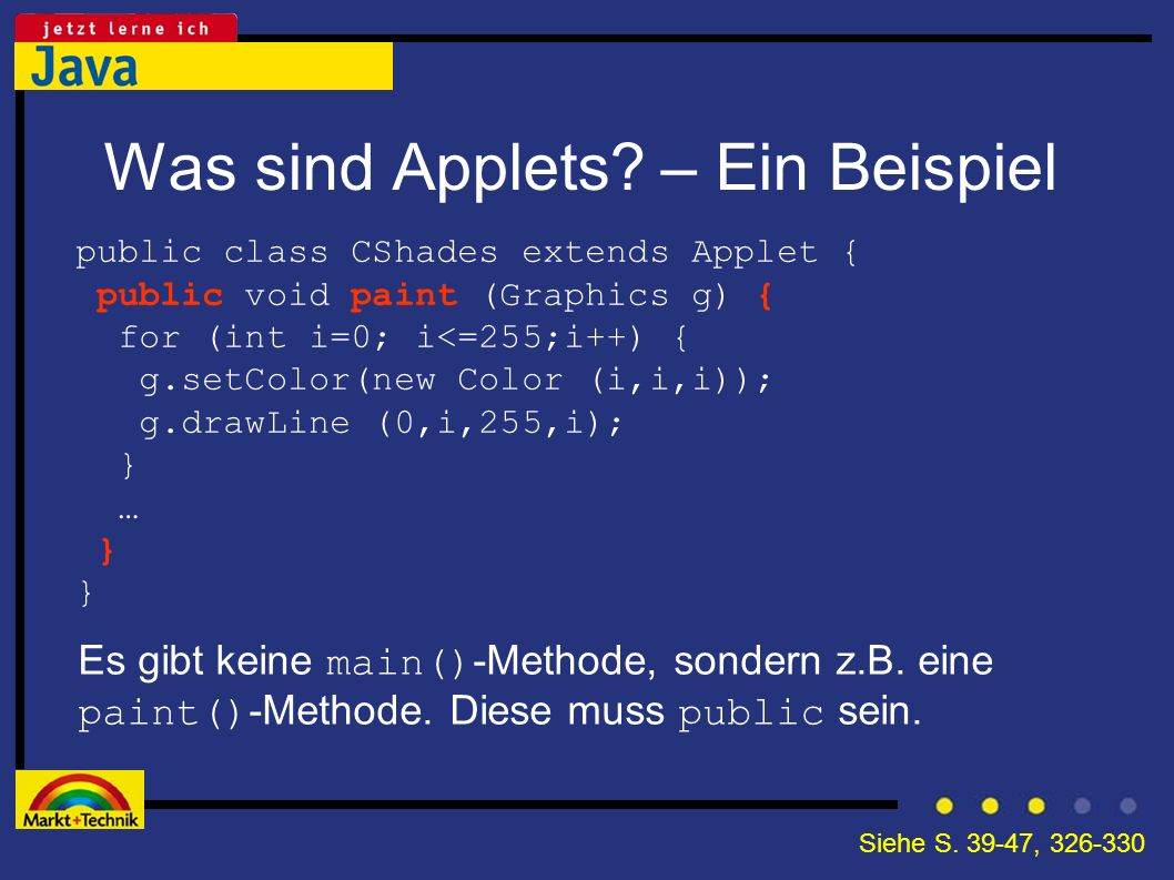 Was sind Applets? – Ein Beispiel Es gibt keine main() -Methode, sondern z.B. eine paint() -Methode. Diese muss public sein. public class CShades exten