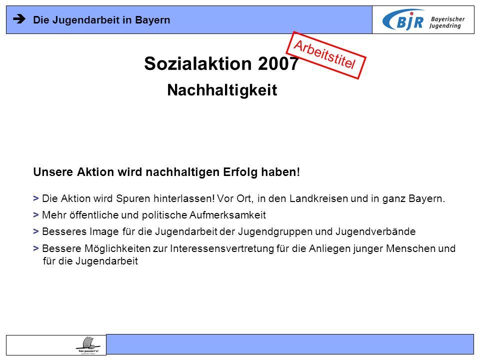 Die Jugendarbeit in Bayern Unsere Aktion wird nachhaltigen Erfolg haben! > Die Aktion wird Spuren hinterlassen! Vor Ort, in den Landkreisen und in gan