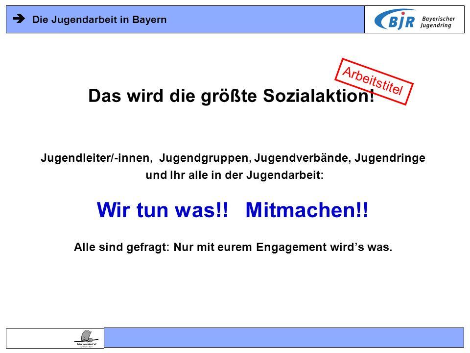 Die Jugendarbeit in Bayern Jugendleiter/-innen, Jugendgruppen, Jugendverbände, Jugendringe und Ihr alle in der Jugendarbeit: Wir tun was!! Mitmachen!!