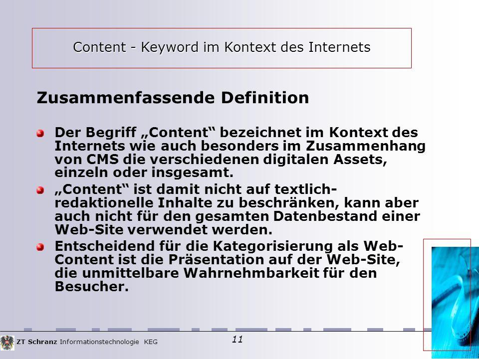 ZT Schranz Informationstechnologie KEG 11 Zusammenfassende Definition Der Begriff Content bezeichnet im Kontext des Internets wie auch besonders im Zusammenhang von CMS die verschiedenen digitalen Assets, einzeln oder insgesamt.