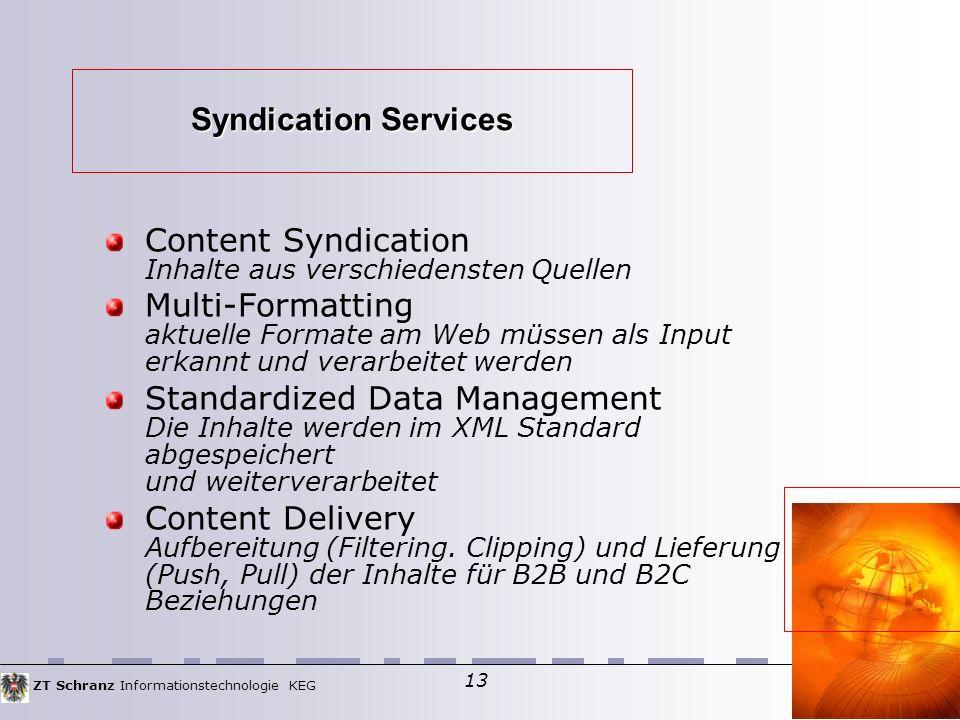 ZT Schranz Informationstechnologie KEG 13 Syndication Services Content Syndication Inhalte aus verschiedensten Quellen Multi-Formatting aktuelle Formate am Web müssen als Input erkannt und verarbeitet werden Standardized Data Management Die Inhalte werden im XML Standard abgespeichert und weiterverarbeitet Content Delivery Aufbereitung (Filtering.