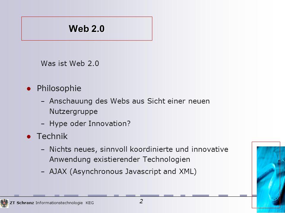 ZT Schranz Informationstechnologie KEG 2 Web 2.0 Was ist Web 2.0 Philosophie – Anschauung des Webs aus Sicht einer neuen Nutzergruppe – Hype oder Innovation.