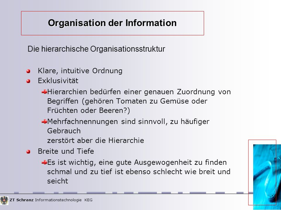ZT Schranz Informationstechnologie KEG Organisation der Information Klare, intuitive Ordnung Exklusivität Hierarchien bedürfen einer genauen Zuordnung von Begriffen (gehören Tomaten zu Gemüse oder Früchten oder Beeren ) Mehrfachnennungen sind sinnvoll, zu häufiger Gebrauch zerstört aber die Hierarchie Breite und Tiefe Es ist wichtig, eine gute Ausgewogenheit zu finden schmal und zu tief ist ebenso schlecht wie breit und seicht Die hierarchische Organisationsstruktur