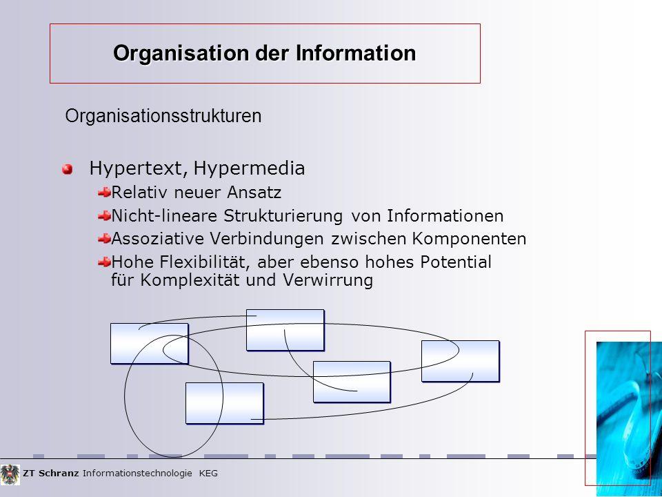 ZT Schranz Informationstechnologie KEG Organisation der Information Hypertext, Hypermedia Relativ neuer Ansatz Nicht-lineare Strukturierung von Informationen Assoziative Verbindungen zwischen Komponenten Hohe Flexibilität, aber ebenso hohes Potential für Komplexität und Verwirrung Organisationsstrukturen