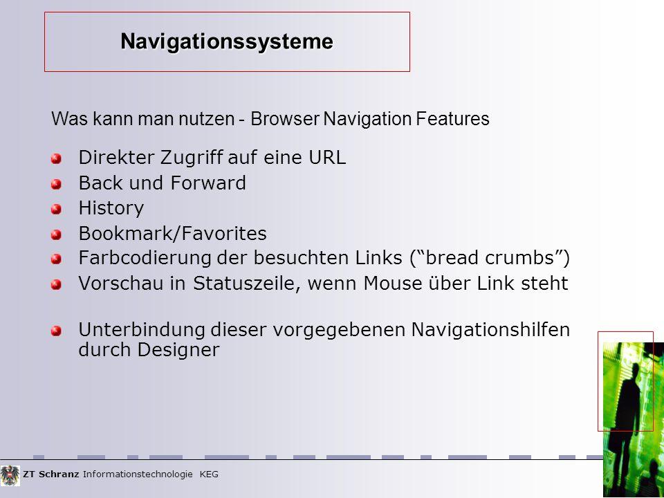 ZT Schranz Informationstechnologie KEG Direkter Zugriff auf eine URL Back und Forward History Bookmark/Favorites Farbcodierung der besuchten Links (bread crumbs) Vorschau in Statuszeile, wenn Mouse über Link steht Unterbindung dieser vorgegebenen Navigationshilfen durch Designer Was kann man nutzen - Browser Navigation Features Navigationssysteme