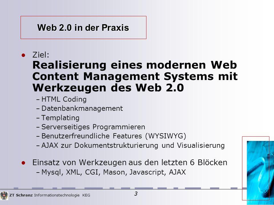 ZT Schranz Informationstechnologie KEG 3 Web 2.0 in der Praxis Ziel: Realisierung eines modernen Web Content Management Systems mit Werkzeugen des Web 2.0 – HTML Coding – Datenbankmanagement – Templating – Serverseitiges Programmieren – Benutzerfreundliche Features (WYSIWYG) – AJAX zur Dokumentstrukturierung und Visualisierung Einsatz von Werkzeugen aus den letzten 6 Blöcken – Mysql, XML, CGI, Mason, Javascript, AJAX