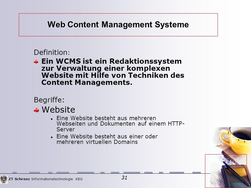 ZT Schranz Informationstechnologie KEG 31 Web Content Management Systeme Definition : Ein WCMS ist ein Redaktionssystem zur Verwaltung einer komplexen Website mit Hilfe von Techniken des Content Managements.