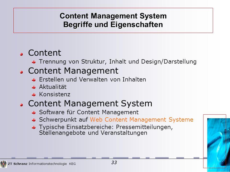 ZT Schranz Informationstechnologie KEG 33 Content Management System Begriffe und Eigenschaften Content Trennung von Struktur, Inhalt und Design/Darstellung Content Management Erstellen und Verwalten von Inhalten Aktualität Konsistenz Content Management System Software für Content Management Schwerpunkt auf Web Content Management Systeme Typische Einsatzbereiche: Pressemitteilungen, Stellenangebote und Veranstaltungen