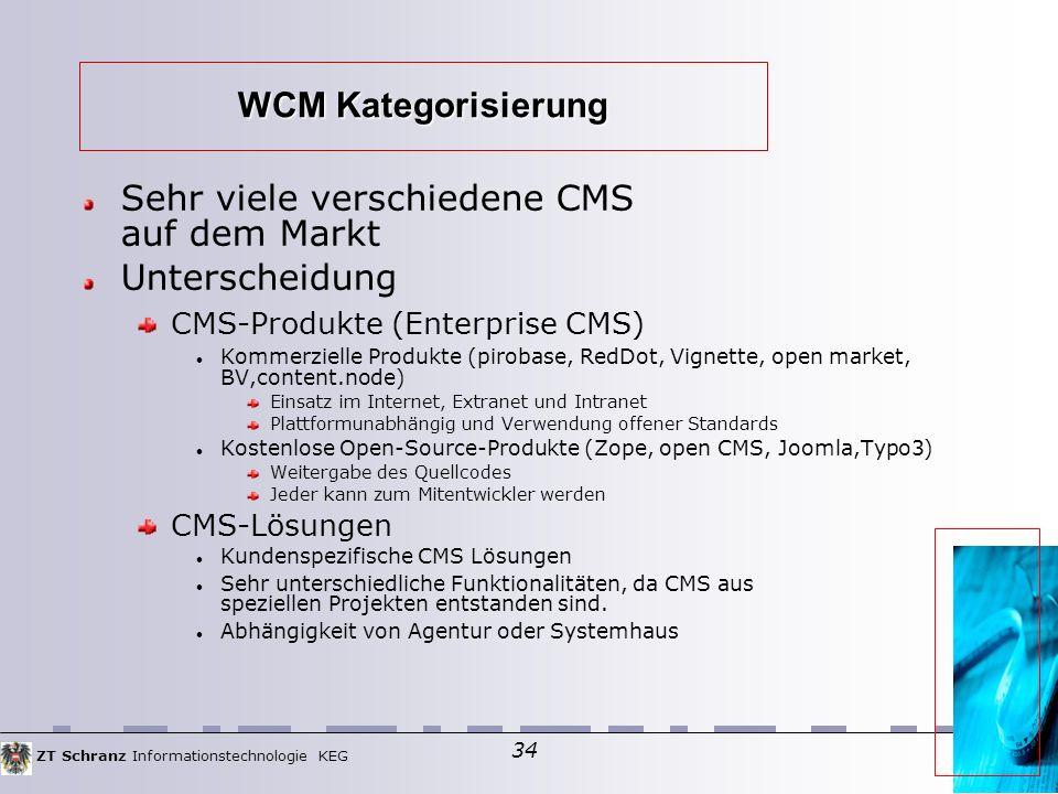 ZT Schranz Informationstechnologie KEG 34 WCM Kategorisierung Sehr viele verschiedene CMS auf dem Markt Unterscheidung CMS-Produkte (Enterprise CMS) Kommerzielle Produkte (pirobase, RedDot, Vignette, open market, BV,content.node) Einsatz im Internet, Extranet und Intranet Plattformunabhängig und Verwendung offener Standards Kostenlose Open-Source-Produkte (Zope, open CMS, Joomla,Typo3) Weitergabe des Quellcodes Jeder kann zum Mitentwickler werden CMS-Lösungen Kundenspezifische CMS Lösungen Sehr unterschiedliche Funktionalitäten, da CMS aus speziellen Projekten entstanden sind.