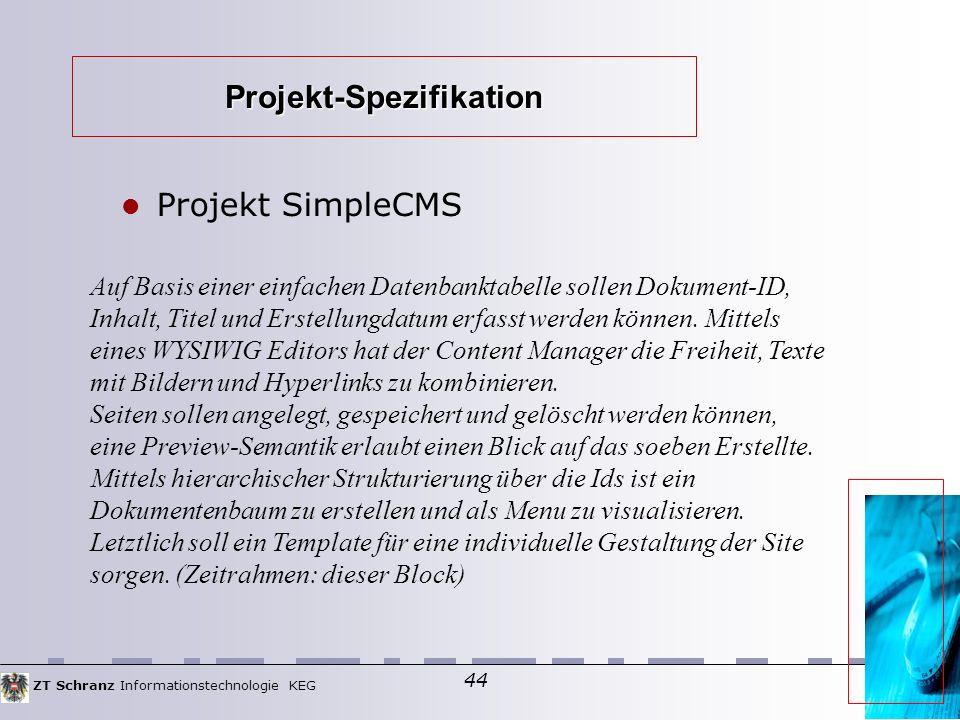 ZT Schranz Informationstechnologie KEG 44 Projekt-Spezifikation Projekt SimpleCMS Auf Basis einer einfachen Datenbanktabelle sollen Dokument-ID, Inhalt, Titel und Erstellungdatum erfasst werden können.
