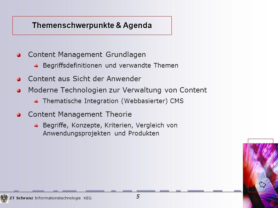 ZT Schranz Informationstechnologie KEG 5 Content Management Grundlagen Begriffsdefinitionen und verwandte Themen Content aus Sicht der Anwender Moderne Technologien zur Verwaltung von Content Thematische Integration (Webbasierter) CMS Content Management Theorie Begriffe, Konzepte, Kriterien, Vergleich von Anwendungsprojekten und Produkten Themenschwerpunkte & Agenda