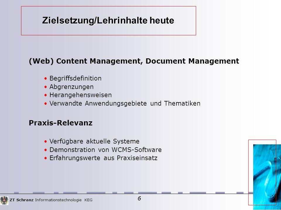 ZT Schranz Informationstechnologie KEG 6 Zielsetzung/Lehrinhalte heute (Web) Content Management, Document Management Begriffsdefinition Abgrenzungen Herangehensweisen Verwandte Anwendungsgebiete und Thematiken Praxis-Relevanz Verfügbare aktuelle Systeme Demonstration von WCMS-Software Erfahrungswerte aus Praxiseinsatz