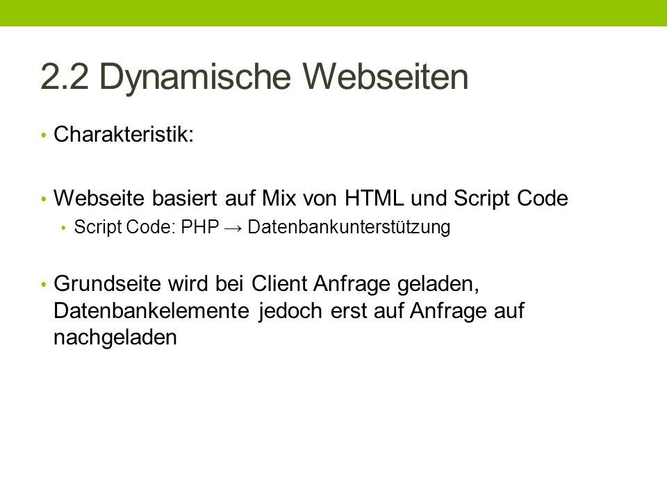 2.2 Dynamische Webseiten Charakteristik: Webseite basiert auf Mix von HTML und Script Code Script Code: PHP Datenbankunterstützung Grundseite wird bei