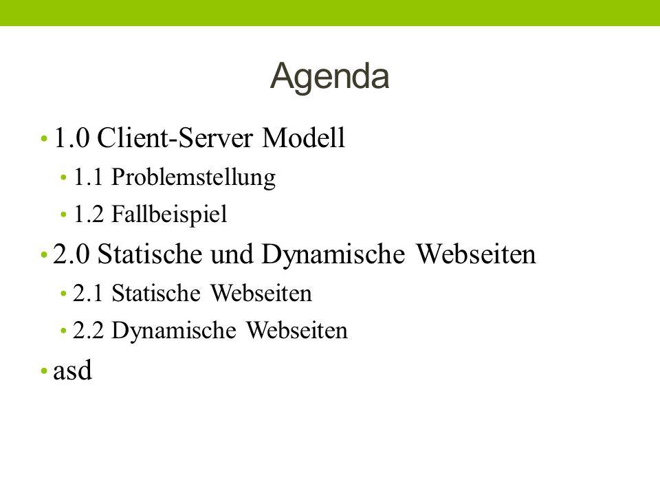 Agenda 1.0 Client-Server Modell 1.1 Problemstellung 1.2 Fallbeispiel 2.0 Statische und Dynamische Webseiten 2.1 Statische Webseiten 2.2 Dynamische Web
