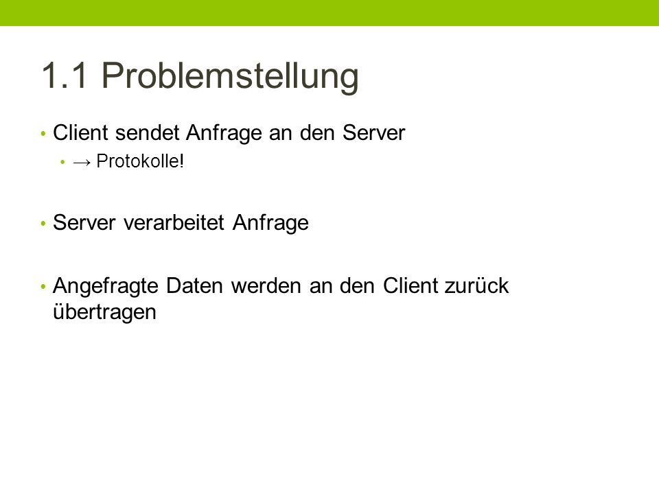 1.1 Problemstellung Client sendet Anfrage an den Server Protokolle! Server verarbeitet Anfrage Angefragte Daten werden an den Client zurück übertragen