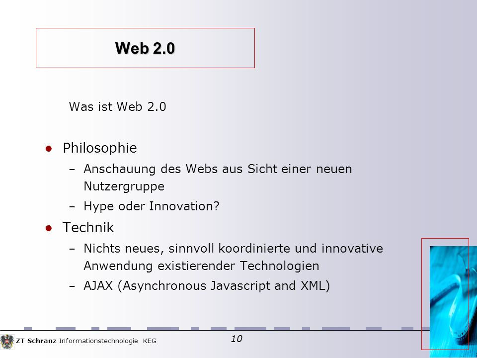 ZT Schranz Informationstechnologie KEG 10 Web 2.0 Was ist Web 2.0 Philosophie – Anschauung des Webs aus Sicht einer neuen Nutzergruppe – Hype oder Innovation.