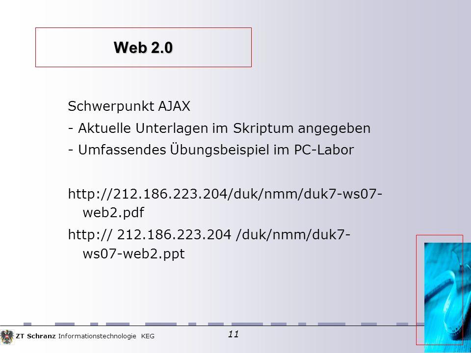 ZT Schranz Informationstechnologie KEG 11 Web 2.0 Schwerpunkt AJAX - Aktuelle Unterlagen im Skriptum angegeben - Umfassendes Übungsbeispiel im PC-Labor http://212.186.223.204/duk/nmm/duk7-ws07- web2.pdf http:// 212.186.223.204 /duk/nmm/duk7- ws07-web2.ppt