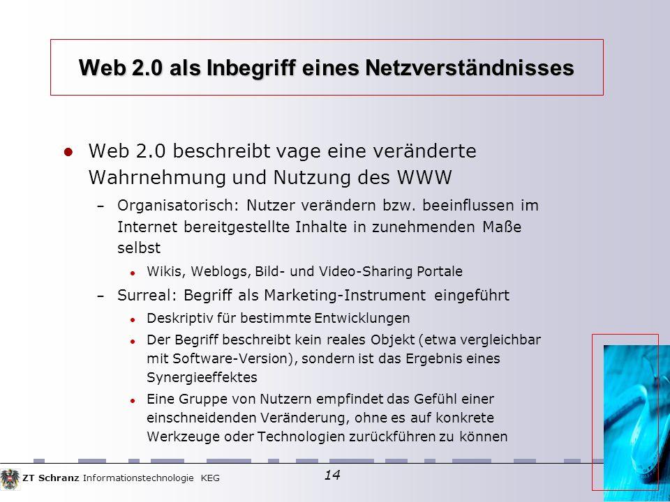 ZT Schranz Informationstechnologie KEG 14 Web 2.0 als Inbegriff eines Netzverständnisses Web 2.0 beschreibt vage eine veränderte Wahrnehmung und Nutzung des WWW – Organisatorisch: Nutzer verändern bzw.