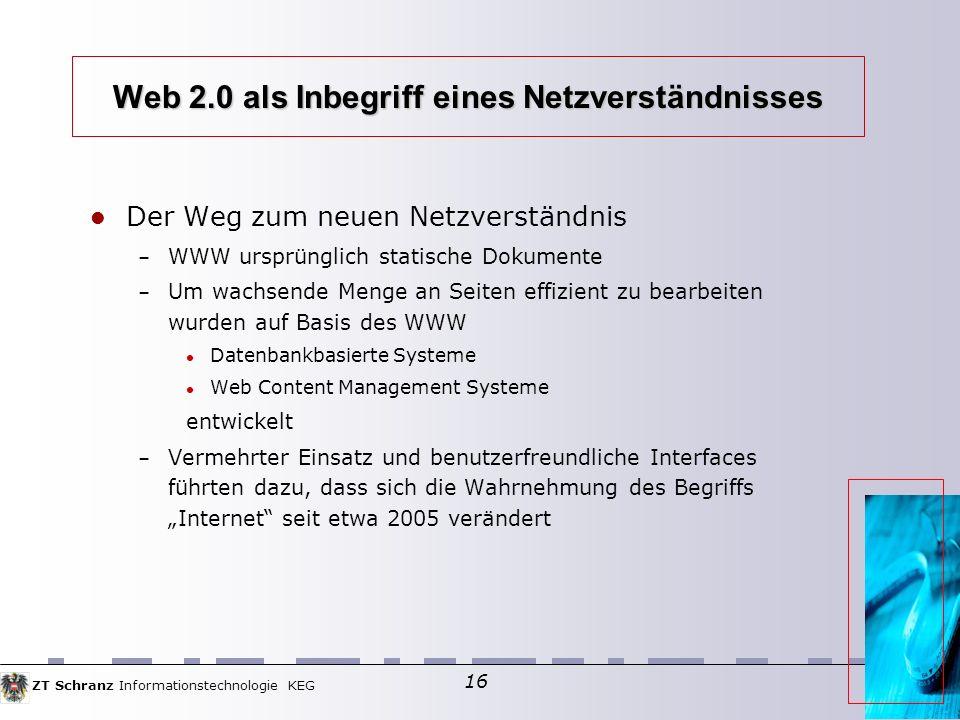 ZT Schranz Informationstechnologie KEG 16 Web 2.0 als Inbegriff eines Netzverständnisses Der Weg zum neuen Netzverständnis – WWW ursprünglich statische Dokumente – Um wachsende Menge an Seiten effizient zu bearbeiten wurden auf Basis des WWW Datenbankbasierte Systeme Web Content Management Systeme entwickelt – Vermehrter Einsatz und benutzerfreundliche Interfaces führten dazu, dass sich die Wahrnehmung des Begriffs Internet seit etwa 2005 verändert
