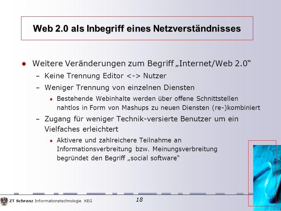 ZT Schranz Informationstechnologie KEG 18 Web 2.0 als Inbegriff eines Netzverständnisses Weitere Veränderungen zum Begriff Internet/Web 2.0 – Keine Trennung Editor Nutzer – Weniger Trennung von einzelnen Diensten Bestehende Webinhalte werden über offene Schnittstellen nahtlos in Form von Mashups zu neuen Diensten (re-)kombiniert – Zugang für weniger Technik-versierte Benutzer um ein Vielfaches erleichtert Aktivere und zahlreichere Teilnahme an Informationsverbreitung bzw.