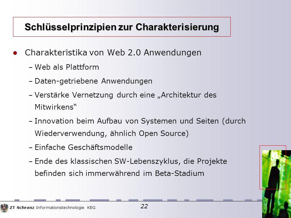 ZT Schranz Informationstechnologie KEG 22 Charakteristika von Web 2.0 Anwendungen – Web als Plattform – Daten-getriebene Anwendungen – Verstärke Vernetzung durch eine Architektur des Mitwirkens – Innovation beim Aufbau von Systemen und Seiten (durch Wiederverwendung, ähnlich Open Source) – Einfache Geschäftsmodelle – Ende des klassischen SW-Lebenszyklus, die Projekte befinden sich immerwährend im Beta-Stadium Schlüsselprinzipien zur Charakterisierung