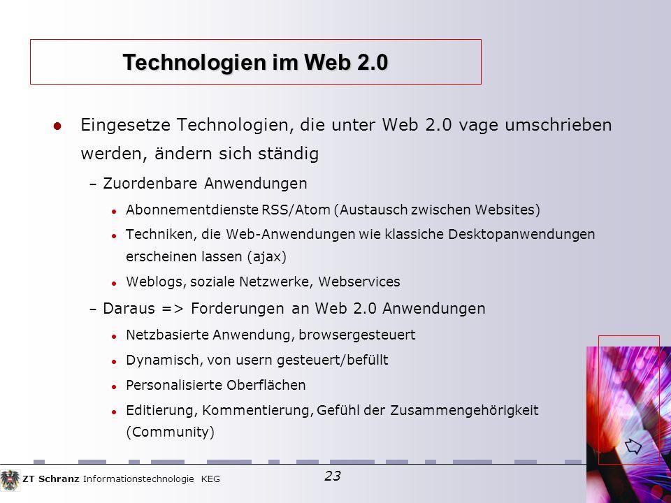 ZT Schranz Informationstechnologie KEG 23 Eingesetze Technologien, die unter Web 2.0 vage umschrieben werden, ändern sich ständig – Zuordenbare Anwendungen Abonnementdienste RSS/Atom (Austausch zwischen Websites) Techniken, die Web-Anwendungen wie klassiche Desktopanwendungen erscheinen lassen (ajax) Weblogs, soziale Netzwerke, Webservices – Daraus => Forderungen an Web 2.0 Anwendungen Netzbasierte Anwendung, browsergesteuert Dynamisch, von usern gesteuert/befüllt Personalisierte Oberflächen Editierung, Kommentierung, Gefühl der Zusammengehörigkeit (Community) Technologien im Web 2.0