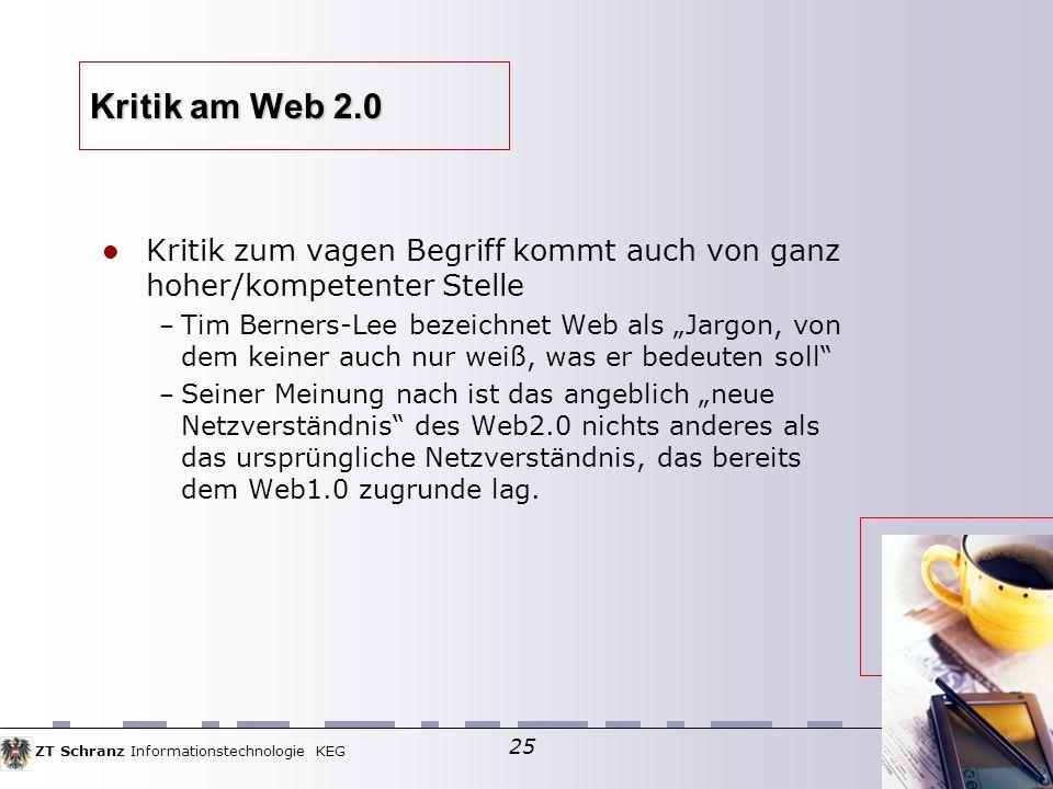 ZT Schranz Informationstechnologie KEG 25 Kritik am Web 2.0 Kritik zum vagen Begriff kommt auch von ganz hoher/kompetenter Stelle – Tim Berners-Lee bezeichnet Web als Jargon, von dem keiner auch nur weiß, was er bedeuten soll – Seiner Meinung nach ist das angeblich neue Netzverständnis des Web2.0 nichts anderes als das ursprüngliche Netzverständnis, das bereits dem Web1.0 zugrunde lag.
