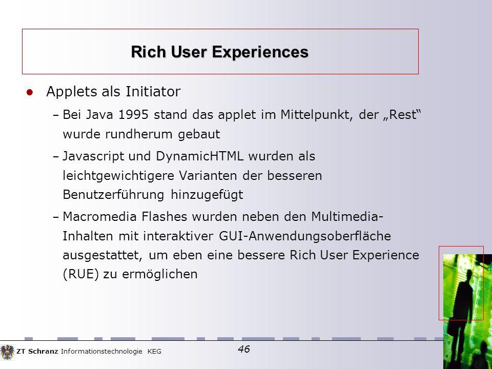 ZT Schranz Informationstechnologie KEG 46 Applets als Initiator – Bei Java 1995 stand das applet im Mittelpunkt, der Rest wurde rundherum gebaut – Javascript und DynamicHTML wurden als leichtgewichtigere Varianten der besseren Benutzerführung hinzugefügt – Macromedia Flashes wurden neben den Multimedia- Inhalten mit interaktiver GUI-Anwendungsoberfläche ausgestattet, um eben eine bessere Rich User Experience (RUE) zu ermöglichen Rich User Experiences