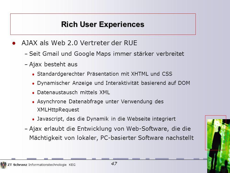 ZT Schranz Informationstechnologie KEG 47 AJAX als Web 2.0 Vertreter der RUE – Seit Gmail und Google Maps immer stärker verbreitet – Ajax besteht aus Standardgerechter Präsentation mit XHTML und CSS Dynamischer Anzeige und Interaktivität basierend auf DOM Datenaustausch mittels XML Asynchrone Datenabfrage unter Verwendung des XMLHttpRequest Javascript, das die Dynamik in die Webseite integriert – Ajax erlaubt die Entwicklung von Web-Software, die die Mächtigkeit von lokaler, PC-basierter Software nachstellt Rich User Experiences