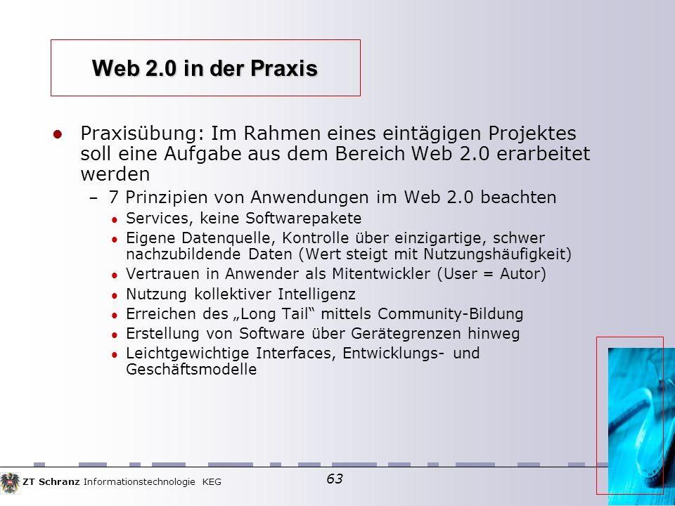 ZT Schranz Informationstechnologie KEG 63 Web 2.0 in der Praxis Praxisübung: Im Rahmen eines eintägigen Projektes soll eine Aufgabe aus dem Bereich Web 2.0 erarbeitet werden – 7 Prinzipien von Anwendungen im Web 2.0 beachten Services, keine Softwarepakete Eigene Datenquelle, Kontrolle über einzigartige, schwer nachzubildende Daten (Wert steigt mit Nutzungshäufigkeit) Vertrauen in Anwender als Mitentwickler (User = Autor) Nutzung kollektiver Intelligenz Erreichen des Long Tail mittels Community-Bildung Erstellung von Software über Gerätegrenzen hinweg Leichtgewichtige Interfaces, Entwicklungs- und Geschäftsmodelle