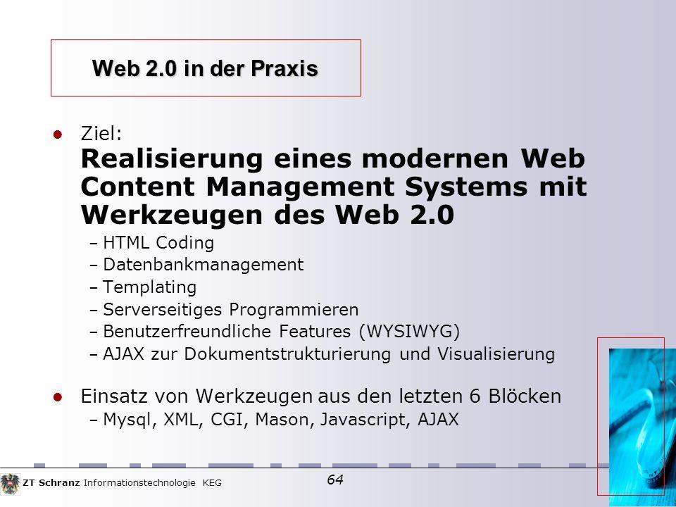 ZT Schranz Informationstechnologie KEG 64 Web 2.0 in der Praxis Ziel: Realisierung eines modernen Web Content Management Systems mit Werkzeugen des Web 2.0 – HTML Coding – Datenbankmanagement – Templating – Serverseitiges Programmieren – Benutzerfreundliche Features (WYSIWYG) – AJAX zur Dokumentstrukturierung und Visualisierung Einsatz von Werkzeugen aus den letzten 6 Blöcken – Mysql, XML, CGI, Mason, Javascript, AJAX