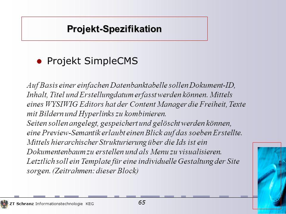 ZT Schranz Informationstechnologie KEG 65 Projekt-Spezifikation Projekt SimpleCMS Auf Basis einer einfachen Datenbanktabelle sollen Dokument-ID, Inhalt, Titel und Erstellungdatum erfasst werden können.