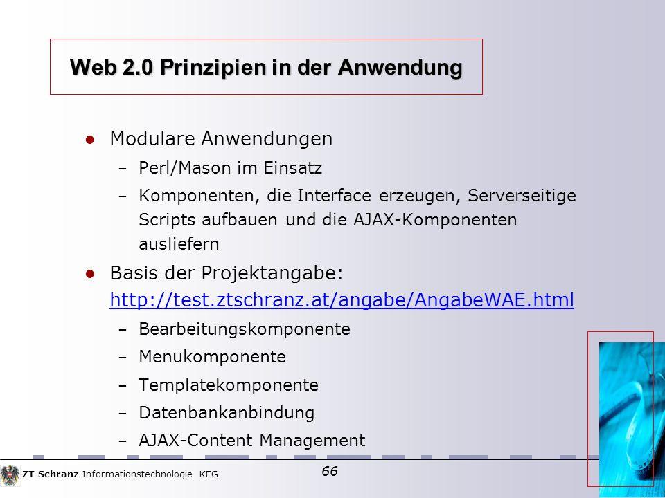 ZT Schranz Informationstechnologie KEG 66 Web 2.0 Prinzipien in der Anwendung Modulare Anwendungen – Perl/Mason im Einsatz – Komponenten, die Interface erzeugen, Serverseitige Scripts aufbauen und die AJAX-Komponenten ausliefern Basis der Projektangabe: http://test.ztschranz.at/angabe/AngabeWAE.html http://test.ztschranz.at/angabe/AngabeWAE.html – Bearbeitungskomponente – Menukomponente – Templatekomponente – Datenbankanbindung – AJAX-Content Management