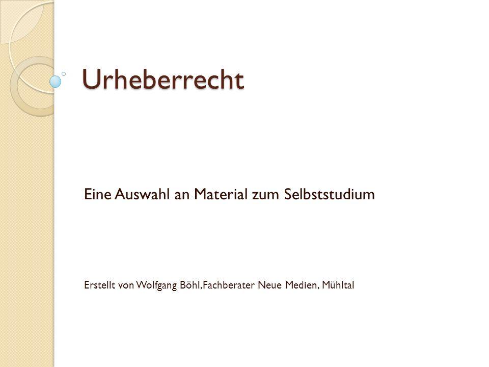 Urheberrecht Eine Auswahl an Material zum Selbststudium Erstellt von Wolfgang Böhl,Fachberater Neue Medien, Mühltal