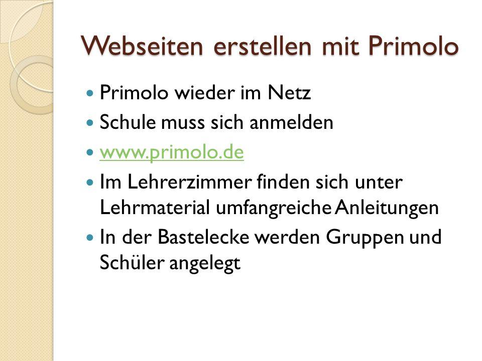 Webseiten erstellen mit Primolo Primolo wieder im Netz Schule muss sich anmelden www.primolo.de Im Lehrerzimmer finden sich unter Lehrmaterial umfangreiche Anleitungen In der Bastelecke werden Gruppen und Schüler angelegt