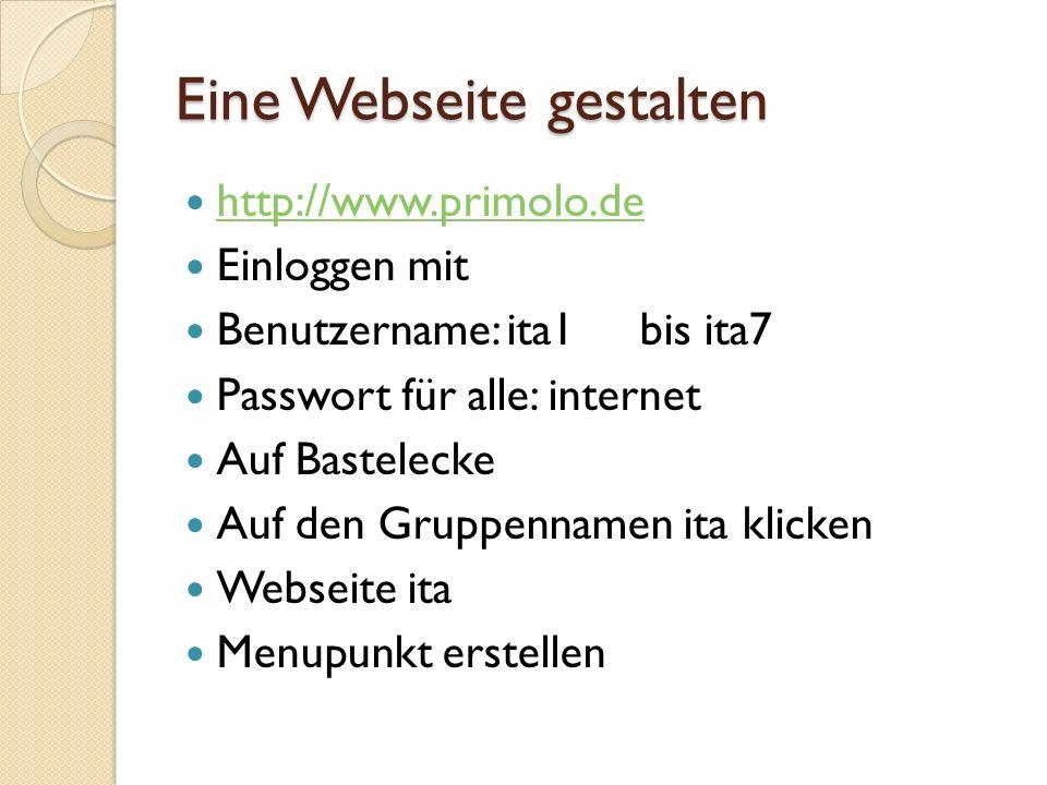 Eine Webseite gestalten http://www.primolo.de Einloggen mit Benutzername: ita1 bis ita7 Passwort für alle: internet Auf Bastelecke Auf den Gruppennamen ita klicken Webseite ita Menupunkt erstellen