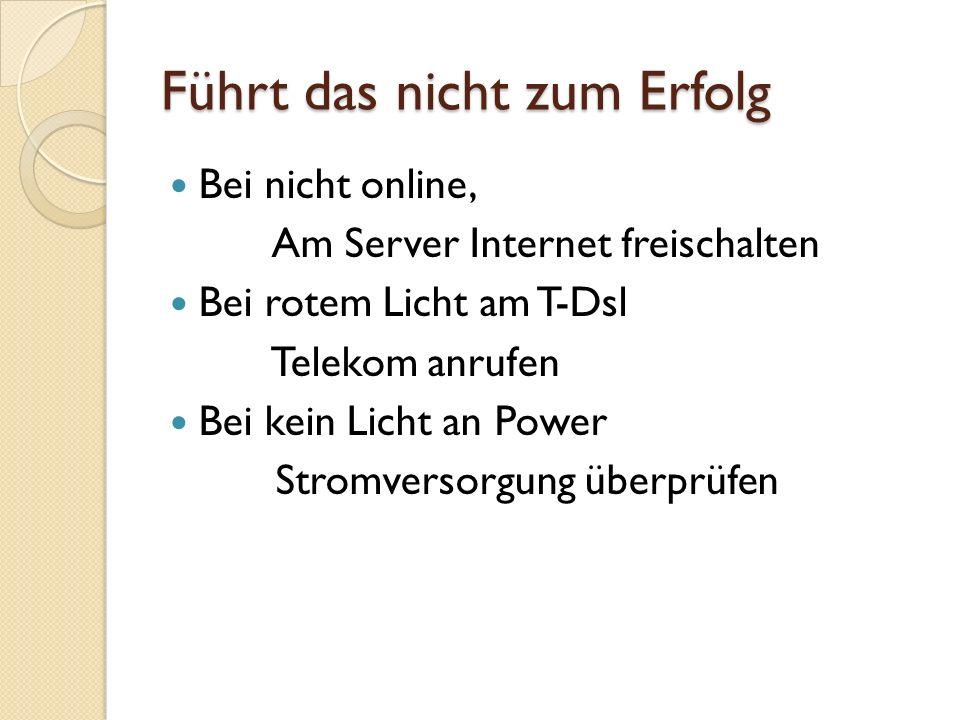 Führt das nicht zum Erfolg Bei nicht online, Am Server Internet freischalten Bei rotem Licht am T-Dsl Telekom anrufen Bei kein Licht an Power Stromversorgung überprüfen