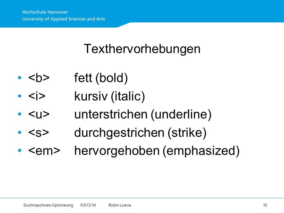 Suchmaschinen-Optimierung WS13/14Robin Loewe 15 Texthervorhebungen fett (bold) kursiv (italic) unterstrichen (underline) durchgestrichen (strike) hervorgehoben (emphasized)
